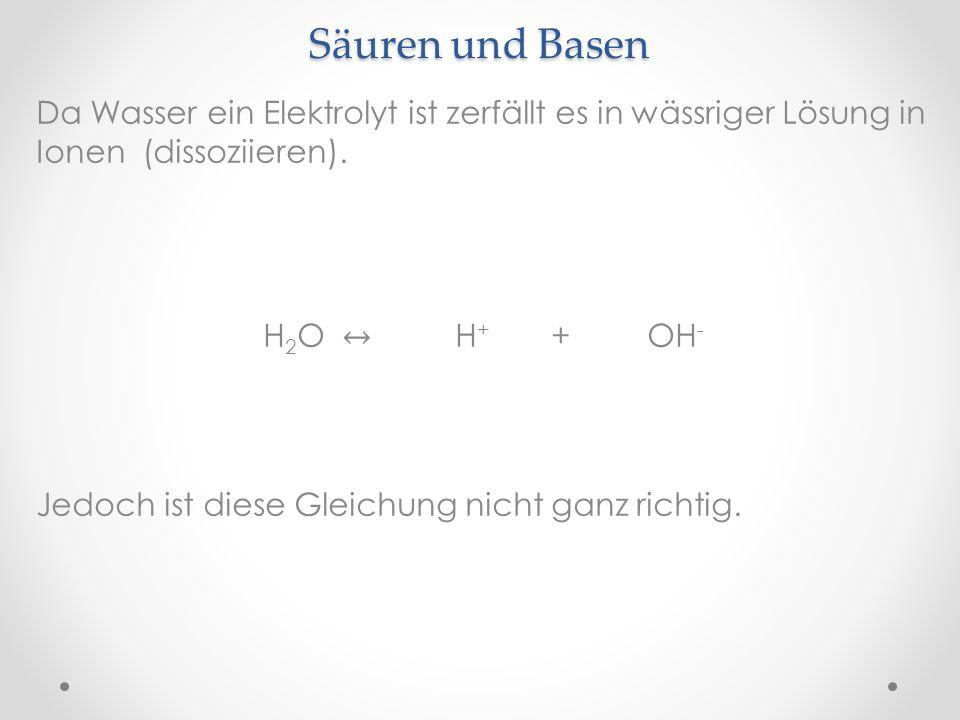 Säuren und Basen Da Wasser ein Elektrolyt ist zerfällt es in wässriger Lösung in Ionen (dissoziieren).