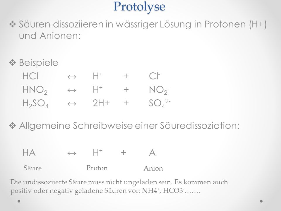Protolyse Säuren dissoziieren in wässriger Lösung in Protonen (H+) und Anionen: Beispiele. HCl ↔ H+ + Cl-