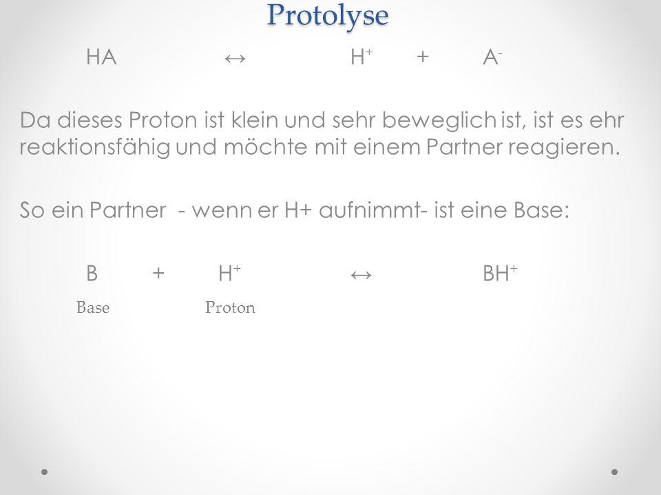 Protolyse HA ↔ H+ + A- Da dieses Proton ist klein und sehr beweglich ist, ist es ehr reaktionsfähig und möchte mit einem Partner reagieren.