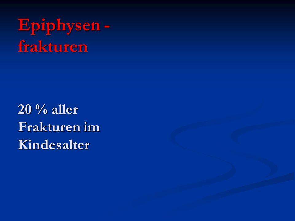 Epiphysen - frakturen 20 % aller Frakturen im Kindesalter