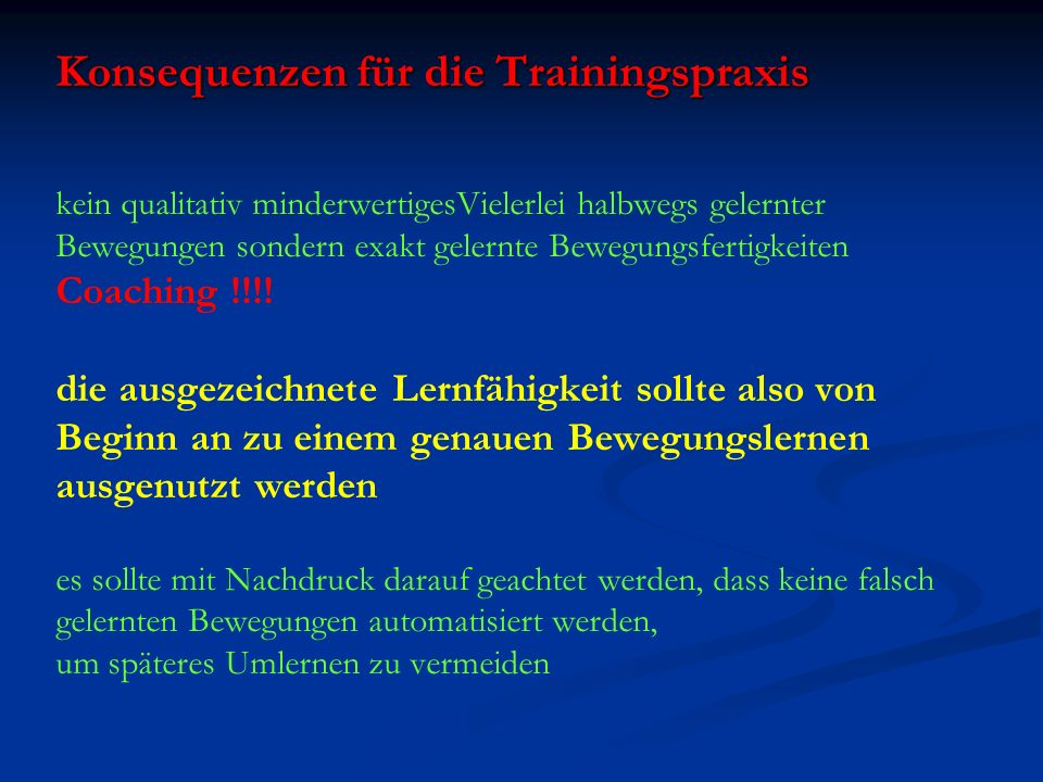 Konsequenzen für die Trainingspraxis kein qualitativ minderwertigesVielerlei halbwegs gelernter Bewegungen sondern exakt gelernte Bewegungsfertigkeiten Coaching !!!.