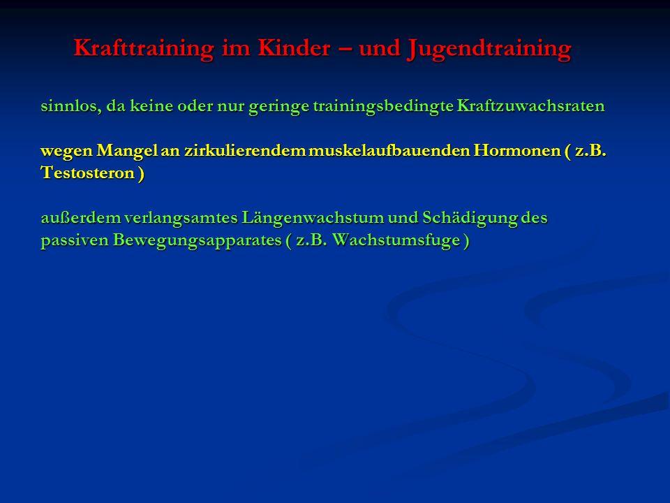 Krafttraining im Kinder – und Jugendtraining sinnlos, da keine oder nur geringe trainingsbedingte Kraftzuwachsraten wegen Mangel an zirkulierendem muskelaufbauenden Hormonen ( z.B.