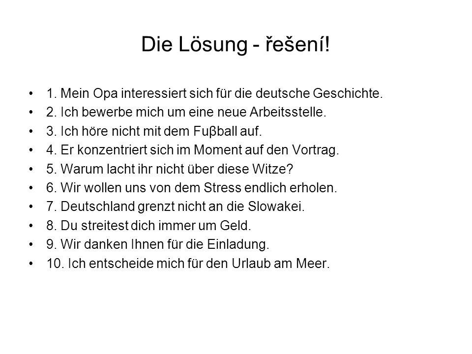 Die Lösung - řešení! 1. Mein Opa interessiert sich für die deutsche Geschichte. 2. Ich bewerbe mich um eine neue Arbeitsstelle.