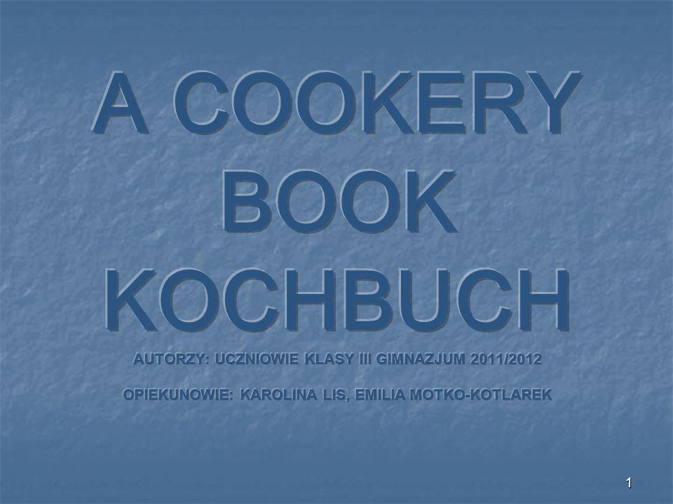 A COOKERY BOOK KOCHBUCH AUTORZY: UCZNIOWIE KLASY III GIMNAZJUM 2011/2012 OPIEKUNOWIE: KAROLINA LIS, EMILIA MOTKO-KOTLAREK