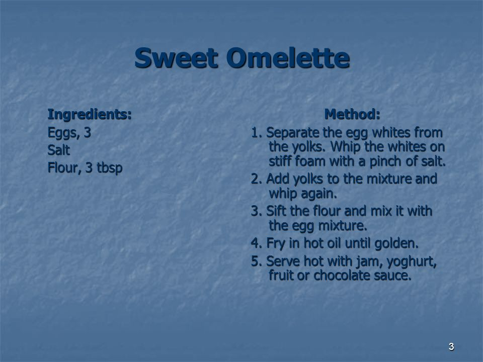 Sweet Omelette Eggs, 3 Salt Flour, 3 tbsp Method: