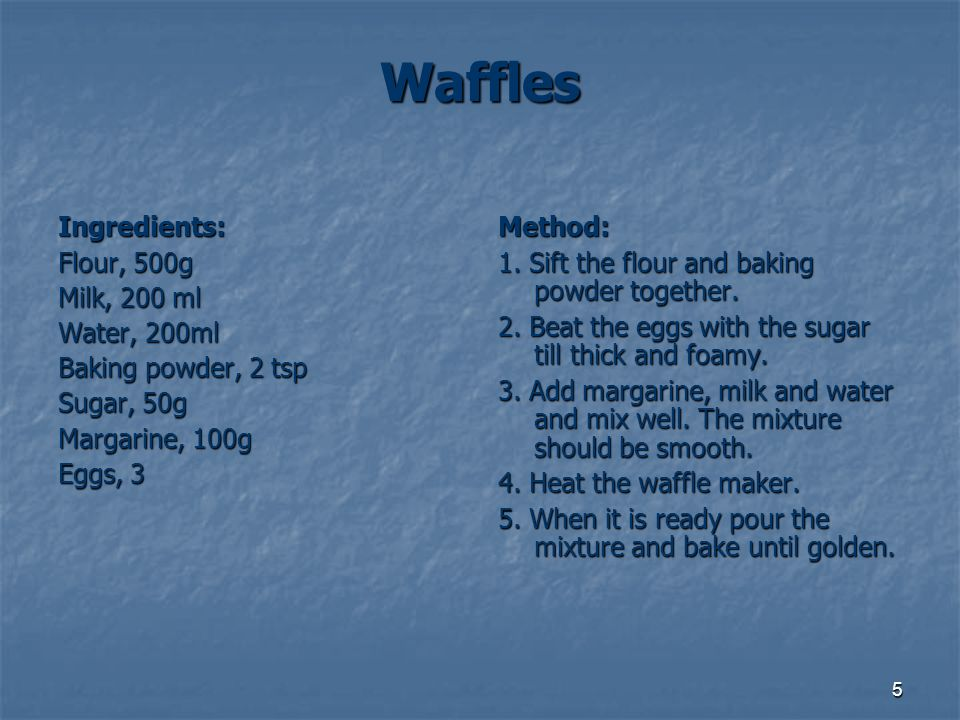 Waffles Ingredients: Flour, 500g Milk, 200 ml Water, 200ml