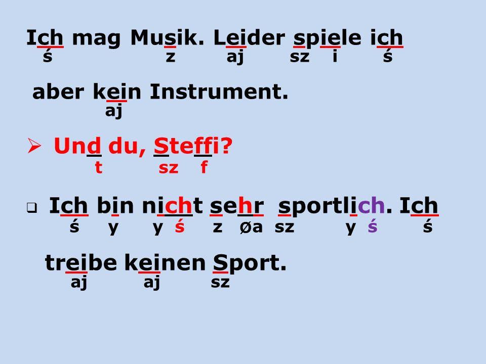 ś z aj sz i ś aj Und du, Steffi Ich mag Musik. Leider spiele ich