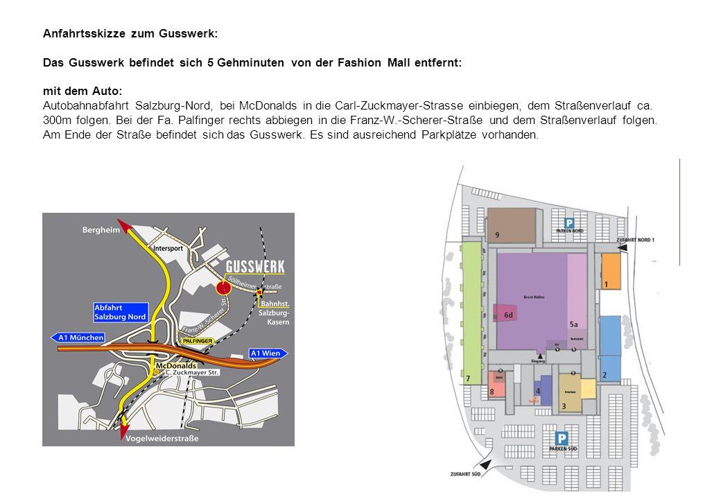 Anfahrtsskizze zum Gusswerk: Das Gusswerk befindet sich 5 Gehminuten von der Fashion Mall entfernt: mit dem Auto: Autobahnabfahrt Salzburg-Nord, bei McDonalds in die Carl-Zuckmayer-Strasse einbiegen, dem Straßenverlauf ca.