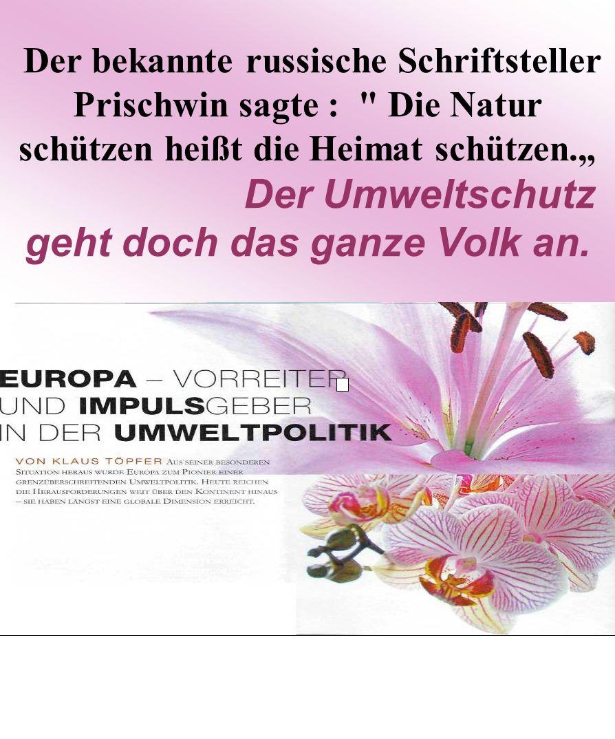 """Der bekannte russische Schriftsteller Prischwin sagte : Die Natur schützen heißt die Heimat schützen."""" Der Umweltschutz geht doch das ganze Volk an."""