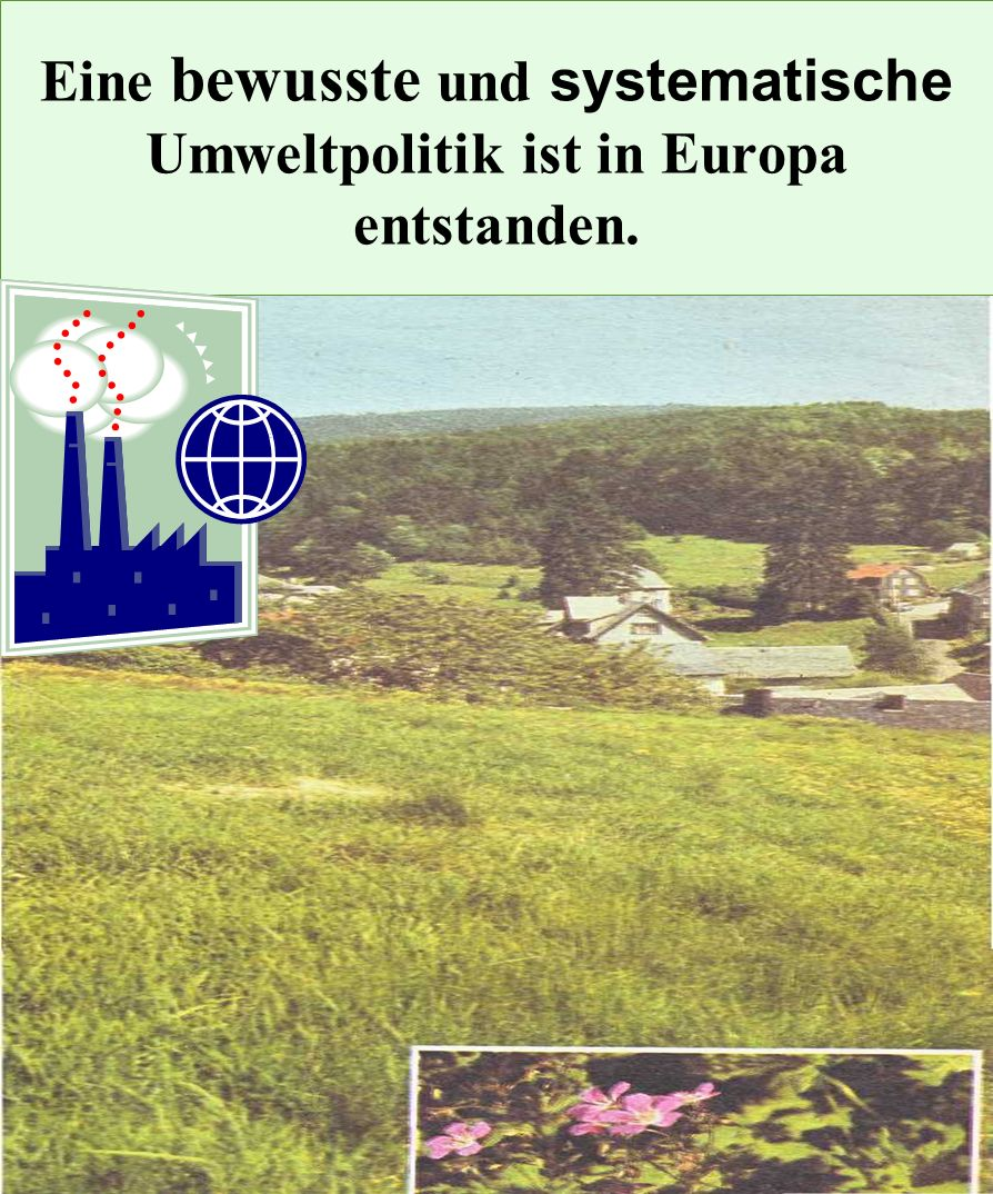 Eine bewusste und systematische Umweltpolitik ist in Europa entstanden.