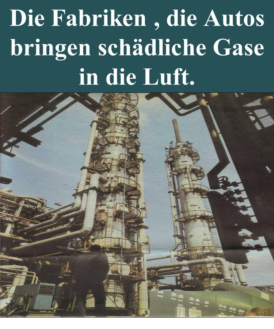 Die Fabriken , die Autos bringen schädliche Gase in die Luft.