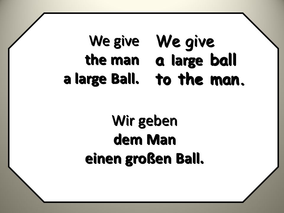 We give the man a large Ball. We give a large ball to the man. Wir geben dem Man einen großen Ball.