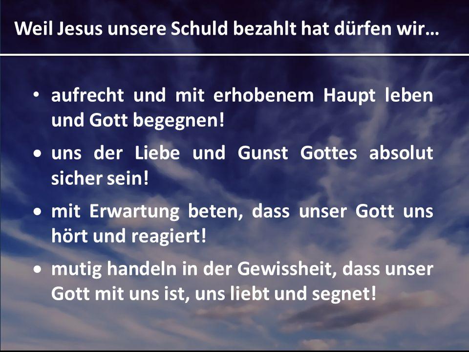 Weil Jesus unsere Schuld bezahlt hat dürfen wir…