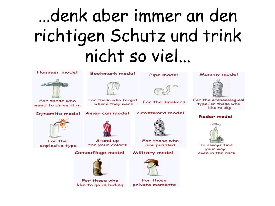 ...denk aber immer an den richtigen Schutz und trink nicht so viel...