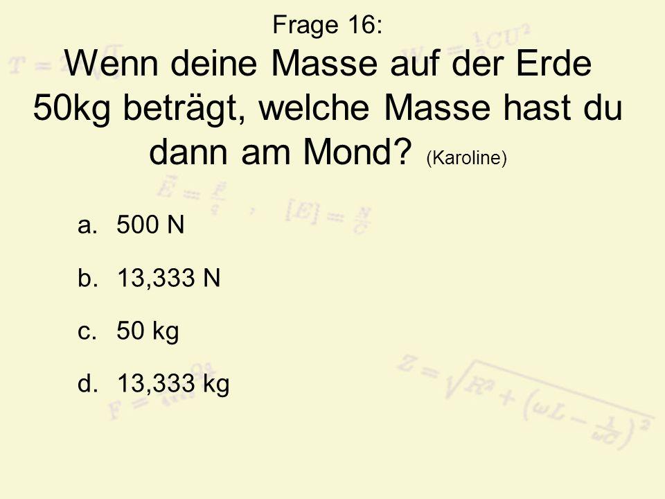 Frage 16: Wenn deine Masse auf der Erde 50kg beträgt, welche Masse hast du dann am Mond (Karoline)