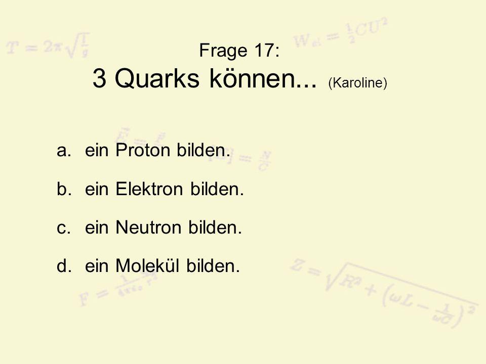 Frage 17: 3 Quarks können... (Karoline)