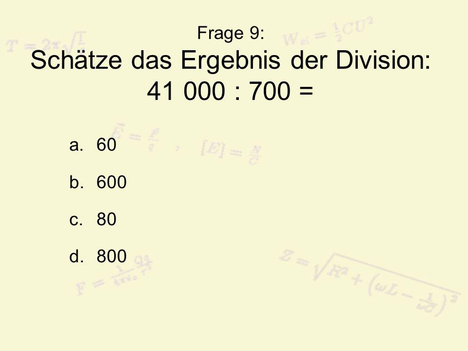 Frage 9: Schätze das Ergebnis der Division: 41 000 : 700 =