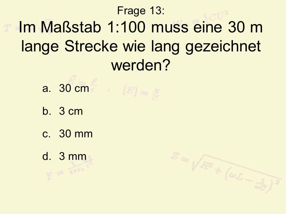 Frage 13: Im Maßstab 1:100 muss eine 30 m lange Strecke wie lang gezeichnet werden