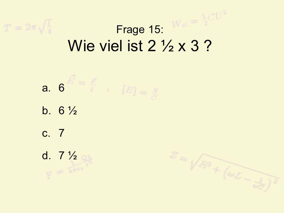 Frage 15: Wie viel ist 2 ½ x 3 6 6 ½ 7 7 ½