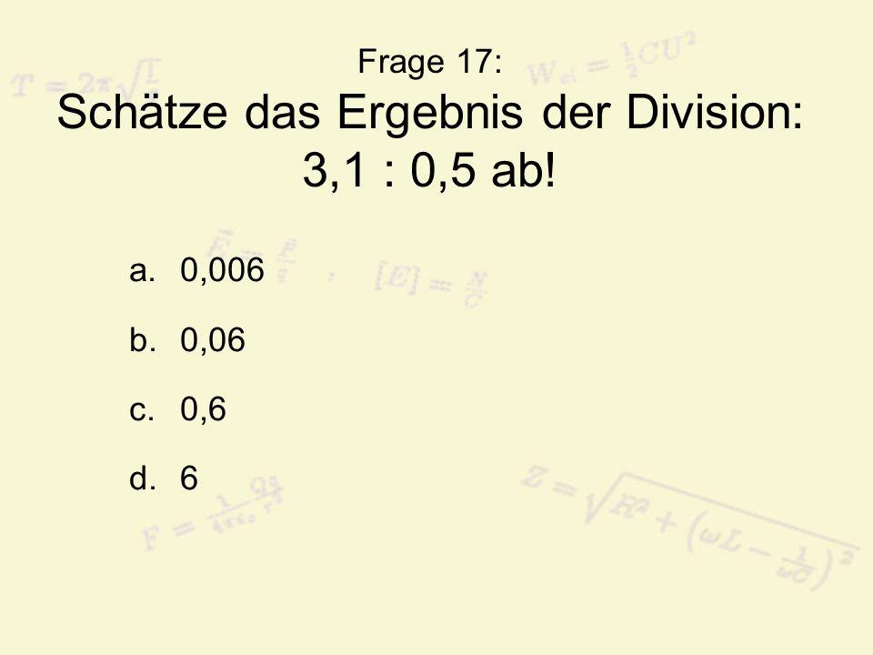 Frage 17: Schätze das Ergebnis der Division: 3,1 : 0,5 ab!