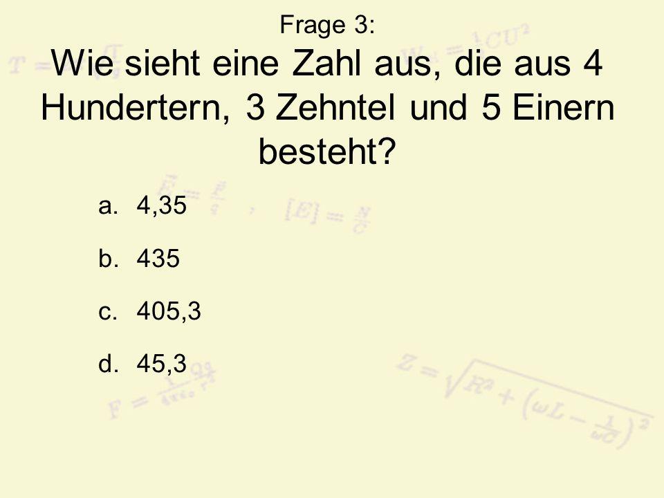 Frage 3: Wie sieht eine Zahl aus, die aus 4 Hundertern, 3 Zehntel und 5 Einern besteht