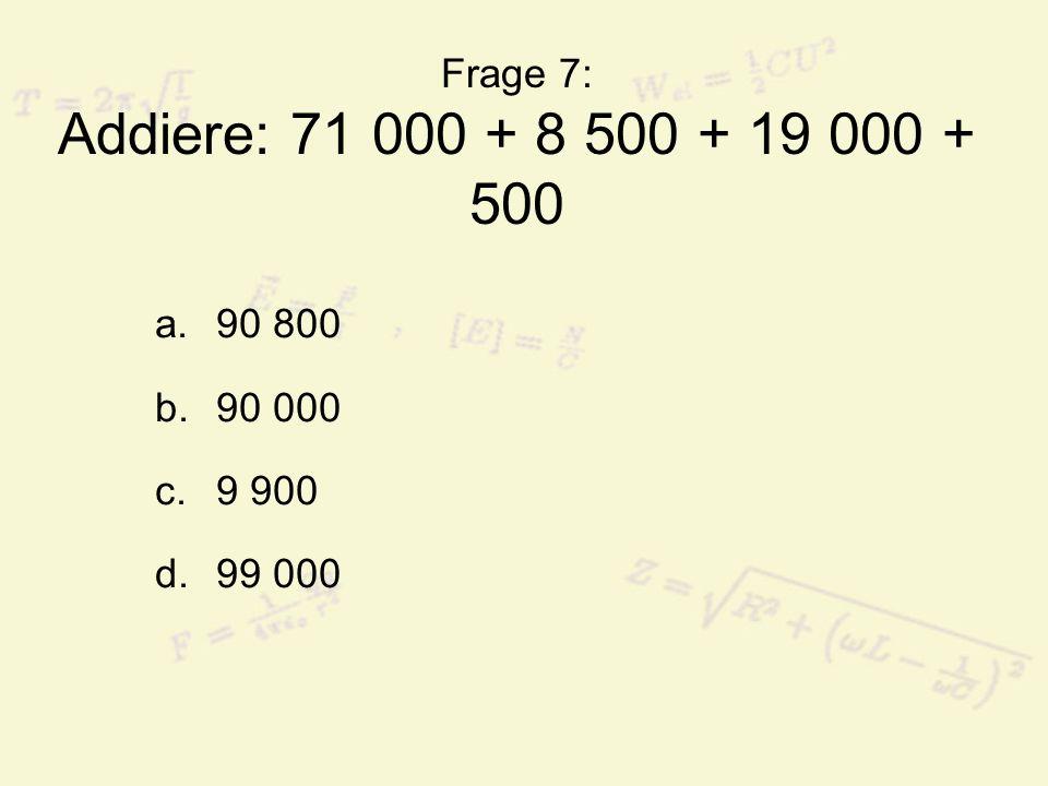 Frage 7: Addiere: 71 000 + 8 500 + 19 000 + 500 90 800 90 000 9 900 99 000