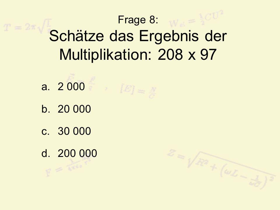 Frage 8: Schätze das Ergebnis der Multiplikation: 208 x 97