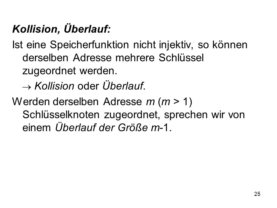 Kollision, Überlauf: Ist eine Speicherfunktion nicht injektiv, so können derselben Adresse mehrere Schlüssel zugeordnet werden.