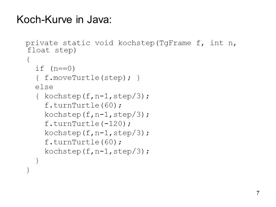 Koch-Kurve in Java: private static void kochstep(TgFrame f, int n, float step) { if (n==0) { f.moveTurtle(step); }