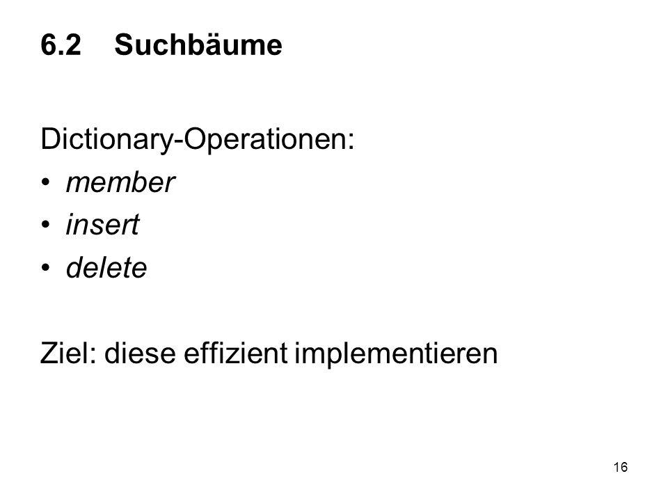 6.2 Suchbäume Dictionary-Operationen: member insert delete Ziel: diese effizient implementieren