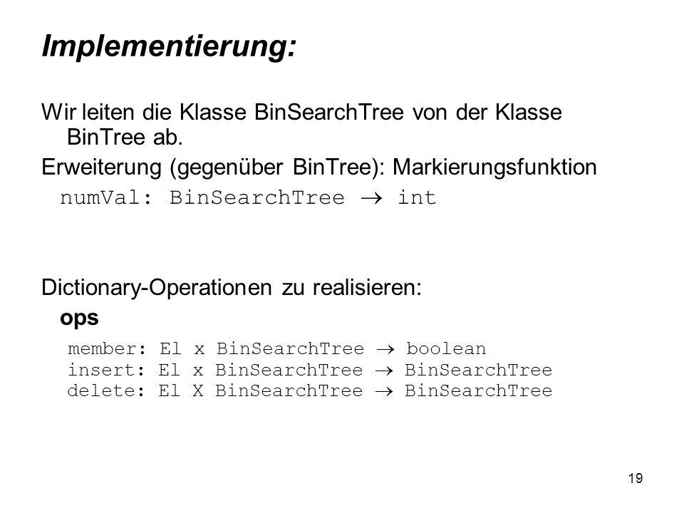 Implementierung: Wir leiten die Klasse BinSearchTree von der Klasse BinTree ab. Erweiterung (gegenüber BinTree): Markierungsfunktion.