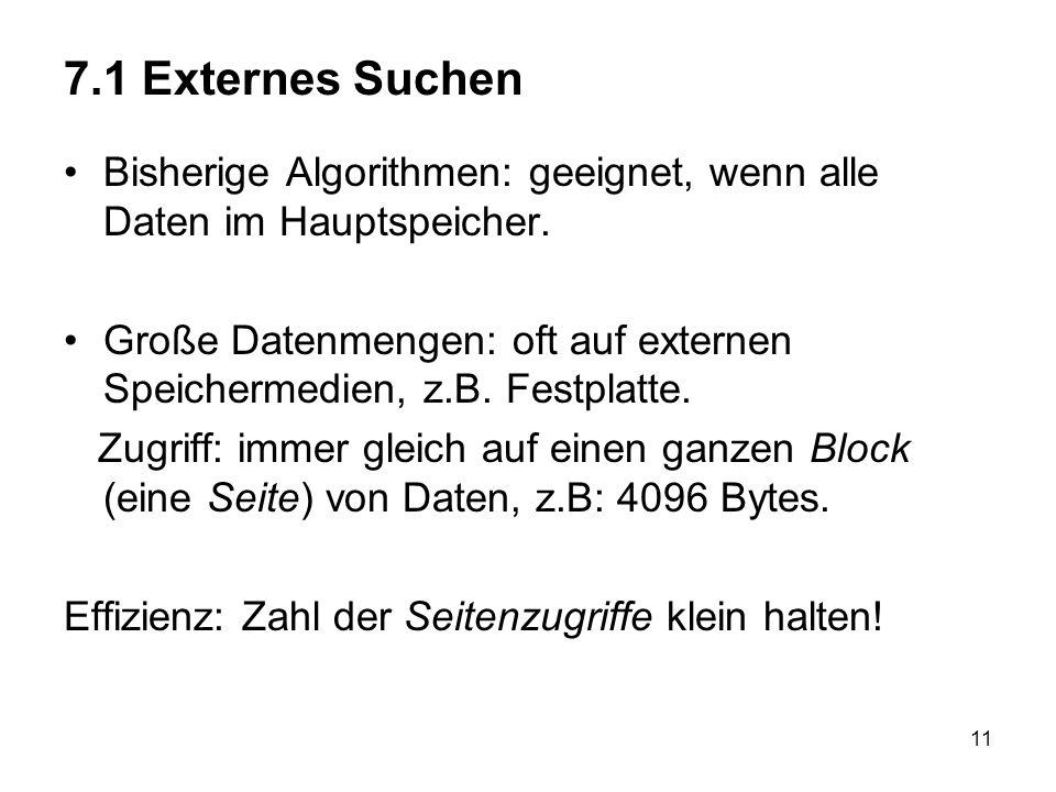 7.1 Externes Suchen Bisherige Algorithmen: geeignet, wenn alle Daten im Hauptspeicher.