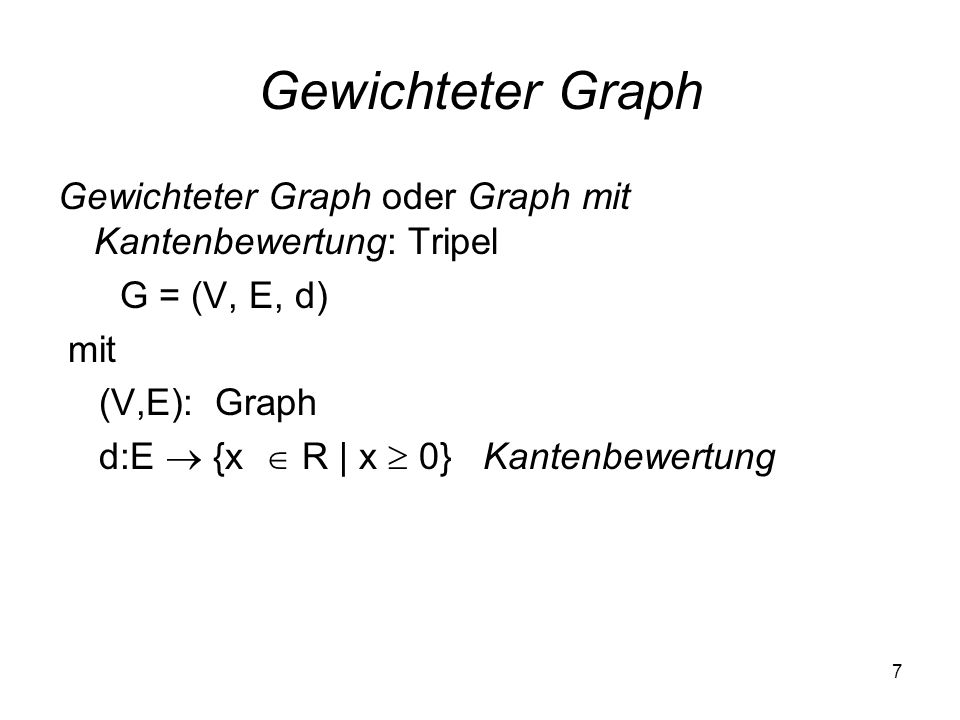 Gewichteter Graph Gewichteter Graph oder Graph mit Kantenbewertung: Tripel. G = (V, E, d) mit. (V,E): Graph.