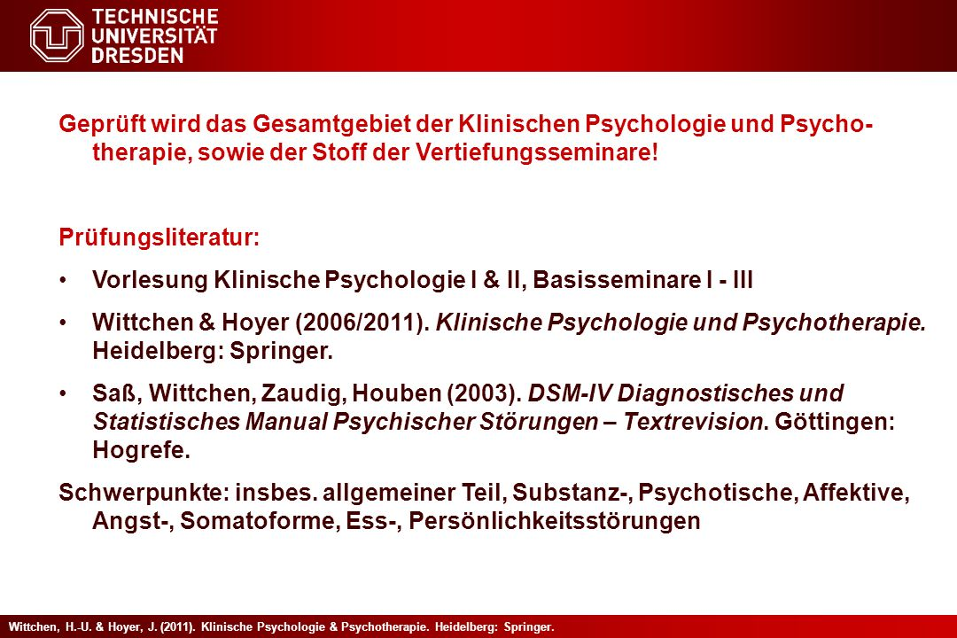 Geprüft wird das Gesamtgebiet der Klinischen Psychologie und Psycho-therapie, sowie der Stoff der Vertiefungsseminare!