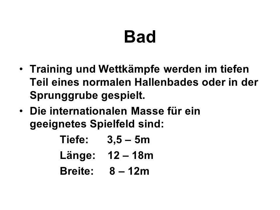 Bad Training und Wettkämpfe werden im tiefen Teil eines normalen Hallenbades oder in der Sprunggrube gespielt.