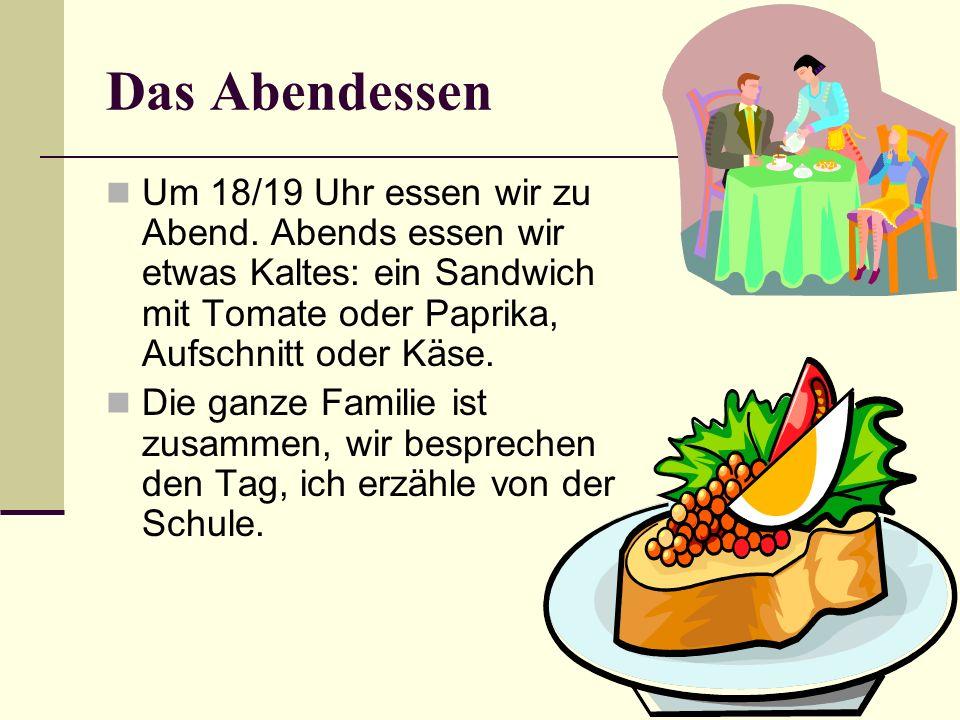Das Abendessen Um 18/19 Uhr essen wir zu Abend. Abends essen wir etwas Kaltes: ein Sandwich mit Tomate oder Paprika, Aufschnitt oder Käse.