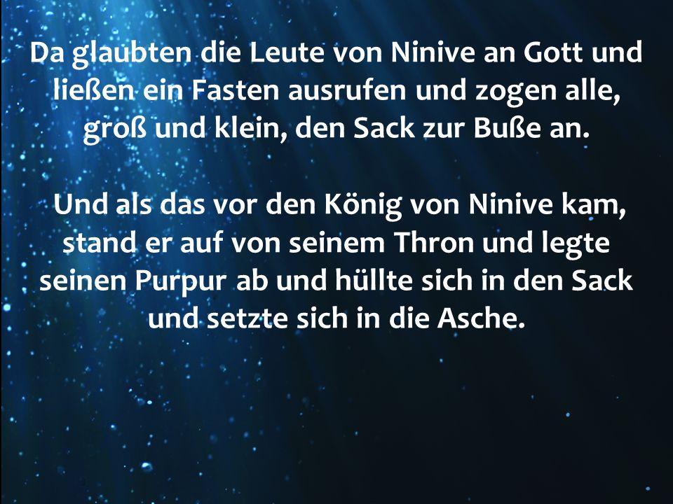 Da glaubten die Leute von Ninive an Gott und ließen ein Fasten ausrufen und zogen alle, groß und klein, den Sack zur Buße an.