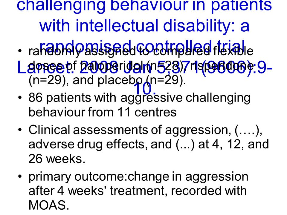 Tyrer et al. Risperidone, haloperidol, and placebo in the treatment of aggressive challenging behaviour in patients with intellectual disability: a randomised controlled trial. Lancet Jan 5;371(9606):9-10.