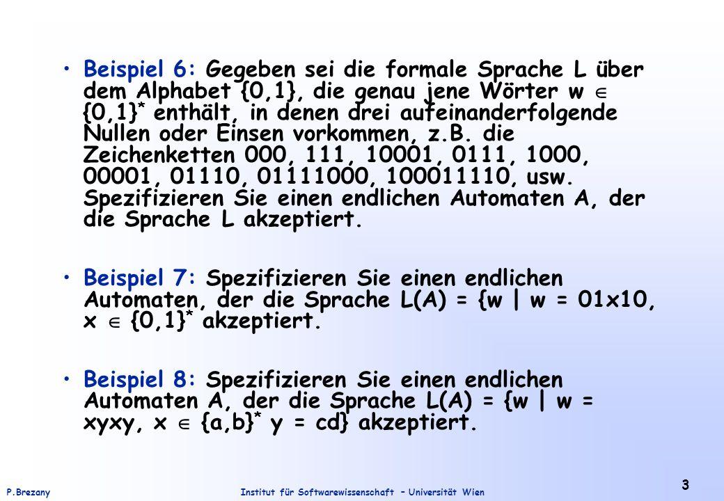 Beispiel 6: Gegeben sei die formale Sprache L über dem Alphabet {0,1}, die genau jene Wörter w  {0,1}* enthält, in denen drei aufeinanderfolgende Nullen oder Einsen vorkommen, z.B. die Zeichenketten 000, 111, 10001, 0111, 1000, 00001, 01110, 01111000, 100011110, usw. Spezifizieren Sie einen endlichen Automaten A, der die Sprache L akzeptiert.