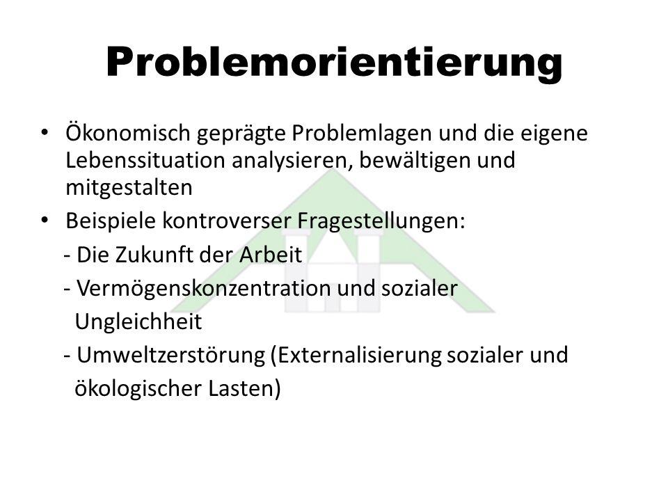 Problemorientierung Ökonomisch geprägte Problemlagen und die eigene Lebenssituation analysieren, bewältigen und mitgestalten.