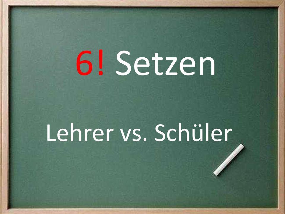 6! Setzen Lehrer vs. Schüler