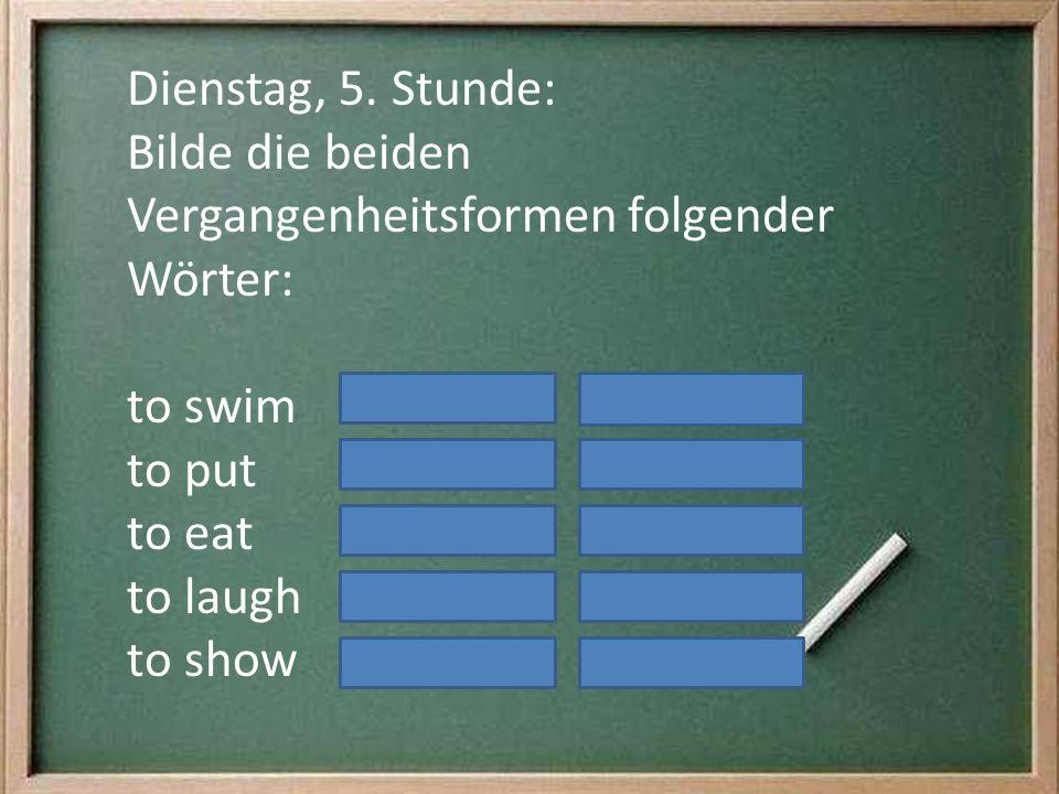 Dienstag, 5. Stunde: Bilde die beiden Vergangenheitsformen folgender Wörter: to swim. to put. to eat.