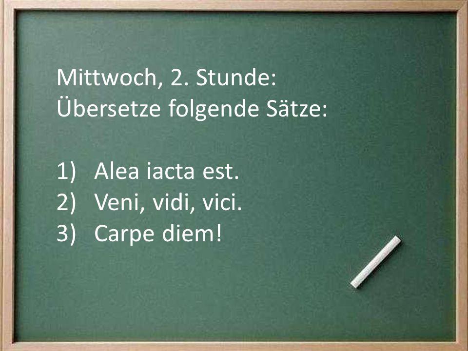 Mittwoch, 2. Stunde: Übersetze folgende Sätze: Alea iacta est. Veni, vidi, vici. Carpe diem!
