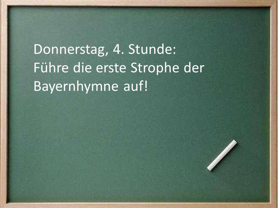 Donnerstag, 4. Stunde: Führe die erste Strophe der Bayernhymne auf!