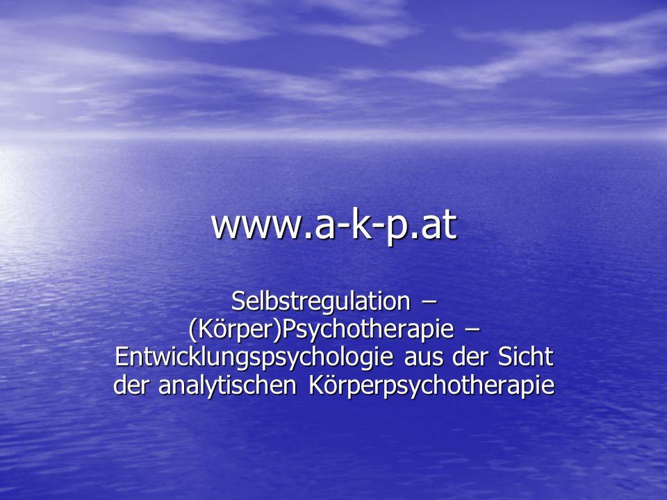www.a-k-p.at Selbstregulation – (Körper)Psychotherapie – Entwicklungspsychologie aus der Sicht der analytischen Körperpsychotherapie.