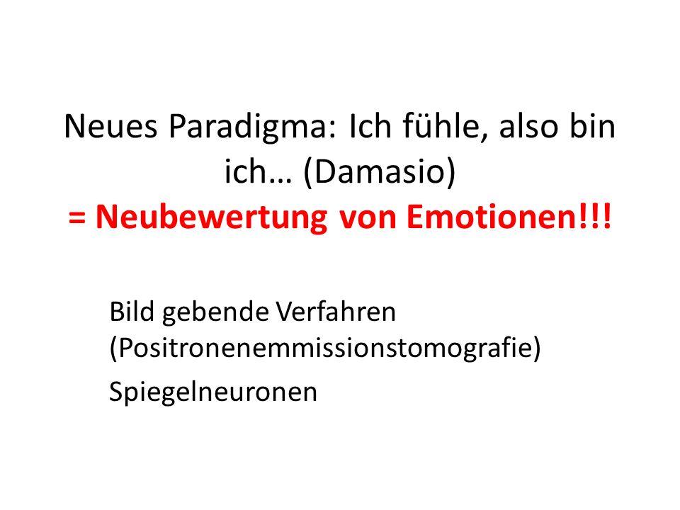 Neues Paradigma: Ich fühle, also bin ich… (Damasio) = Neubewertung von Emotionen!!!