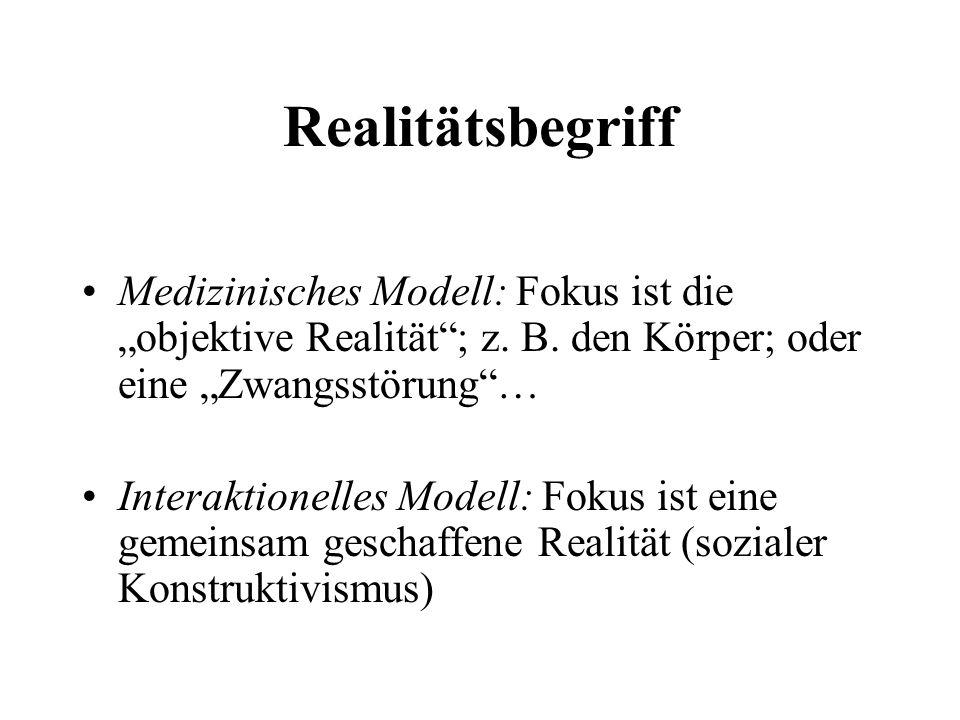 """Realitätsbegriff Medizinisches Modell: Fokus ist die """"objektive Realität ; z. B. den Körper; oder eine """"Zwangsstörung …"""