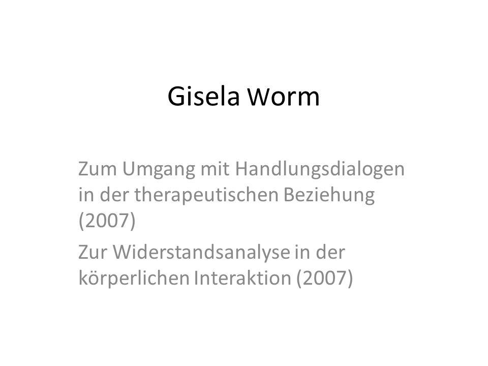 Gisela Worm Zum Umgang mit Handlungsdialogen in der therapeutischen Beziehung (2007) Zur Widerstandsanalyse in der körperlichen Interaktion (2007)