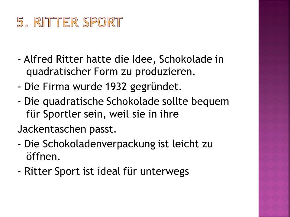 5. Ritter Sport - Alfred Ritter hatte die Idee, Schokolade in quadratischer Form zu produzieren. - Die Firma wurde 1932 gegründet.