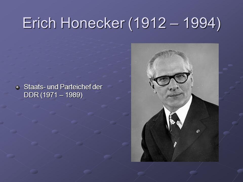 Erich Honecker (1912 – 1994) Staats- und Parteichef der DDR (1971 – 1989)
